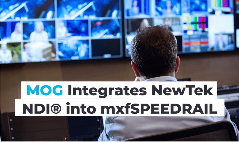 MOG Integrates NewTek NDI® into mxfSPEEDRAIL   LIVE